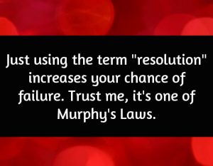 "Just using the term ""resolution"" increases your chance of failure. Trust me, it's one of Murphy's Laws."